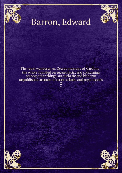Edward Barron The royal wanderer, or, Secret memoirs of Caroline : the whole founded on recent facts, and containing among other things, an authetic and hitherto unpublished account of court-cabals, and royal travels. 2