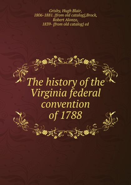 The history of the Virginia federal convention of 1788