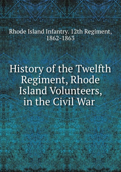 Rhode Island Infantry. 12th Regiment History of the Twelfth Regiment, Rhode Island Volunteers, in the Civil War . f d bittle history of the seventy fifth regiment of indiana infantry volunteers