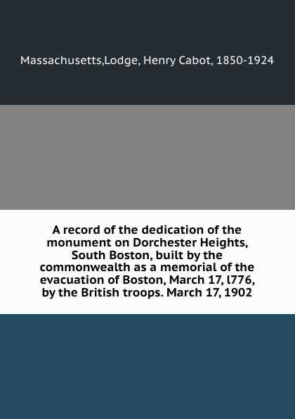 Lodge Massachusetts A record of the dedication of the monument on Dorchester Heights, South Boston, built by the commonwealth as a memorial of the evacuation of Boston, March 17, l776, by the British troops. March 17, 1902