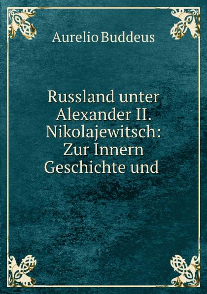 Aurelio Buddeus Russland unter Alexander II. Nikolajewitsch: Zur Innern Geschichte und .
