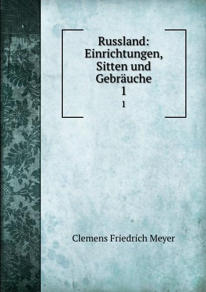 Clemens Friedrich Meyer Russland: Einrichtungen, Sitten und Gebrauche. 1