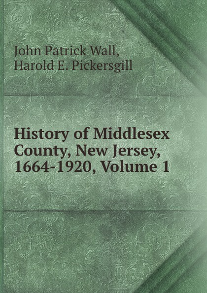 John Patrick Wall History of Middlesex County, New Jersey, 1664-1920, Volume 1