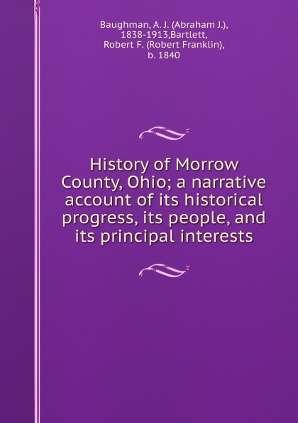 Abraham J. Baughman History of Morrow County, Ohio; a narrative account of its historical progress, its people, and its principal interests