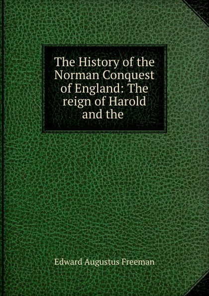 Edward Augustus Freeman The History of the Norman Conquest of England: The reign of Harold and the .