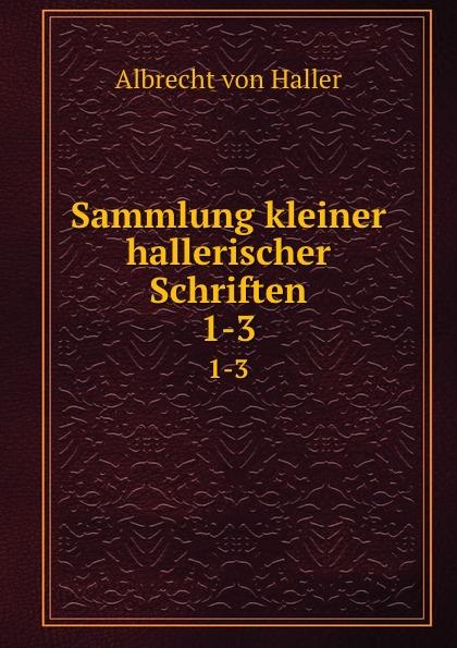 Albrecht von Haller Sammlung kleiner hallerischer Schriften. 1-3