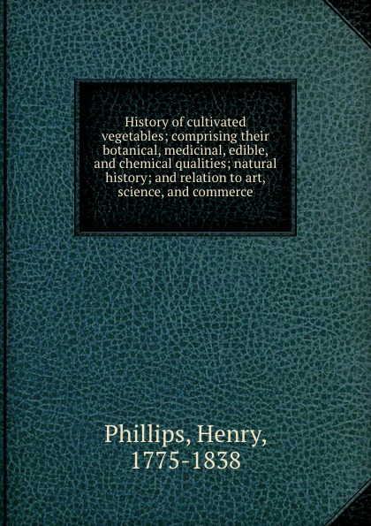 Henry Phillips History of cultivated vegetables; comprising their botanical, medicinal, edible, and chemical qualities; natural history; and relation to art, science, and commerce edible science