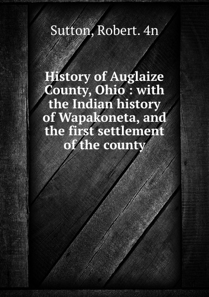 Robert Sutton History of Auglaize County, Ohio : with the Indian history of Wapakoneta, and the first settlement of the county