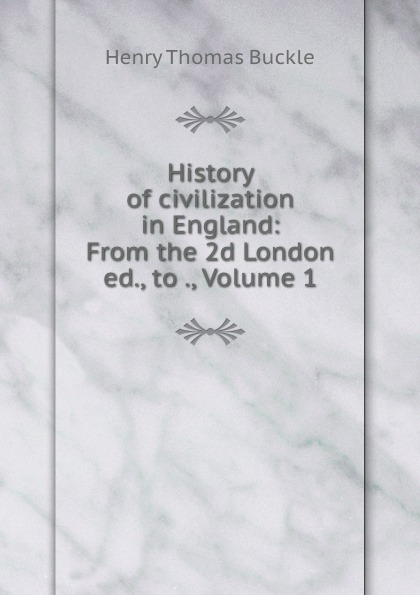 Henry Thomas Buckle History of civilization in England: From the 2d London ed., to ., Volume 1 buckle henry thomas history of civilization in england volume 2