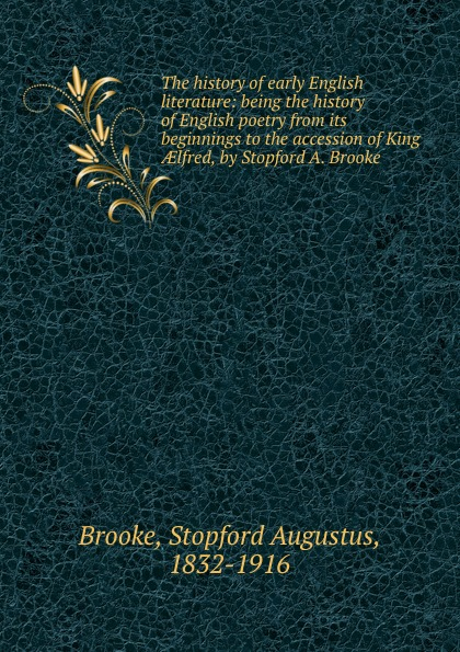 Stopford Augustus Brooke The history of early English literature: being the history of English poetry from its beginnings to the accession of King AElfred, by Stopford A. Brooke george hereford brooke battles of english history