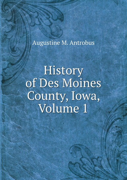 Augustine M. Antrobus History of Des Moines County, Iowa, Volume 1 dixon j m centennial history of polk county iowa