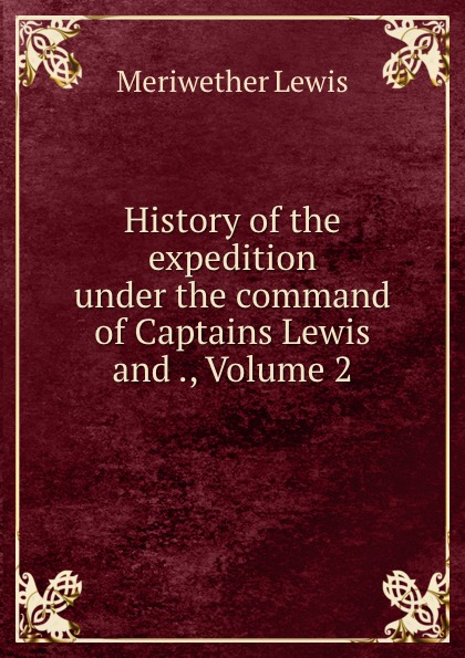 Meriwether Lewis History of the expedition under the command of Captains Lewis and ., Volume 2 meriwether lewis history of the expedition under the command of captains lewis and clarke 2