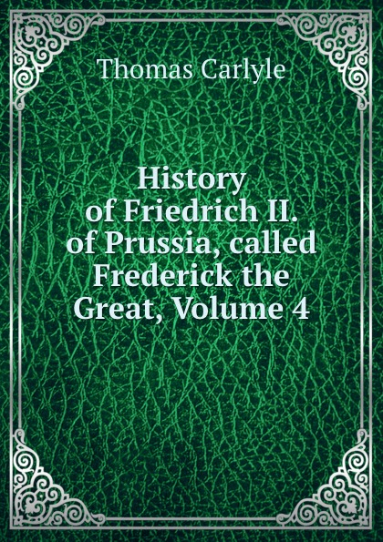 Thomas Carlyle History of Friedrich II. of Prussia, called Frederick the Great, Volume 4 thomas carlyle history of friedrich ii of prussia called frederick the great 4