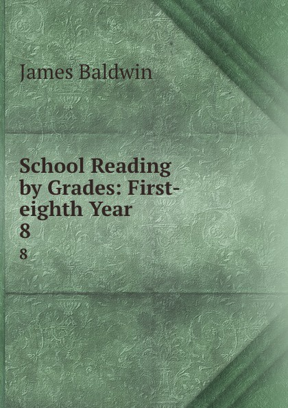 James Baldwin School Reading by Grades: First-eighth Year. 8 baldwin james school reading by grades fifth year