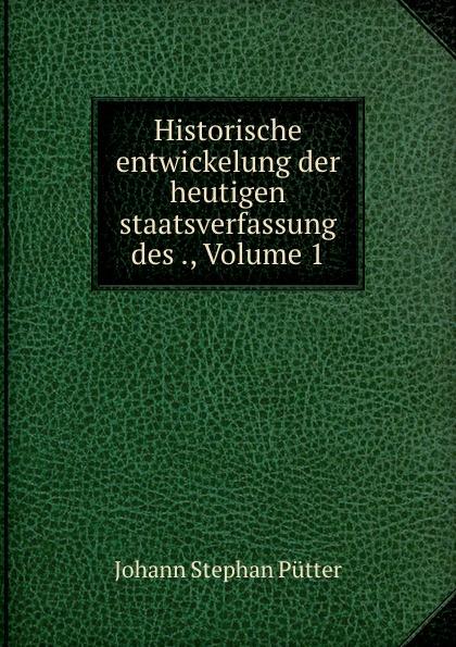 лучшая цена Johann Stephan Pütter Historische entwickelung der heutigen staatsverfassung des ., Volume 1