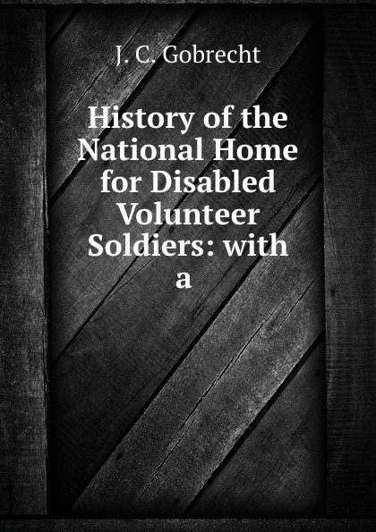 History of the National Home for Disabled Volunteer Soldiers: with a .