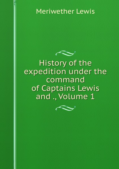 Meriwether Lewis History of the expedition under the command of Captains Lewis and ., Volume 1 meriwether lewis history of the expedition under the command of captains lewis and clarke 2