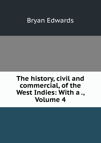 Bryan Edwards The history, civil and commercial, of the West Indies: With a ., Volume 4 bryan edwards the history civil and commercial of the british west indies vol 4