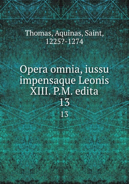 Thomas Aquinas Opera omnia, iussu impensaque Leonis XIII. P.M. edita. 13 thomas aquinas opera omnia iussu impensaque leonis xiii p m tomus 1