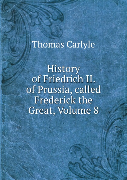 Thomas Carlyle History of Friedrich II. of Prussia, called Frederick the Great, Volume 8 thomas carlyle history of friedrich ii of prussia called frederick the great
