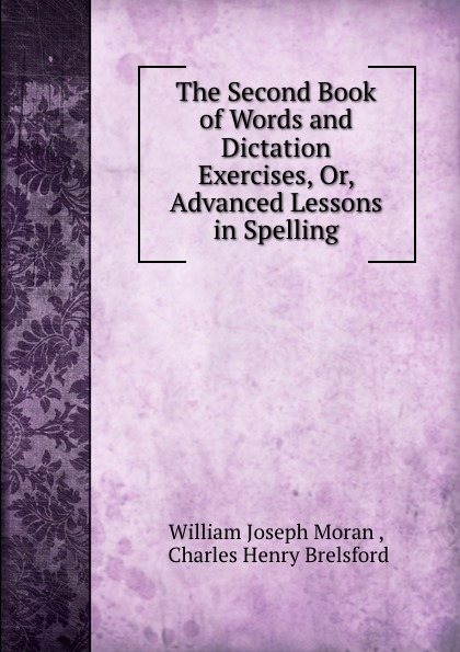 William Joseph Moran The Second Book of Words and Dictation Exercises, Or, Advanced Lessons in Spelling