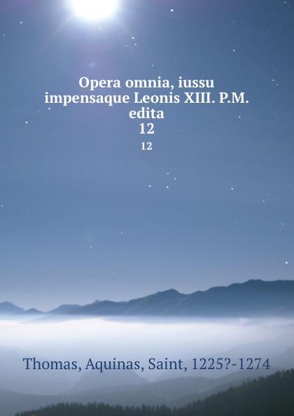 Thomas Aquinas Opera omnia, iussu impensaque Leonis XIII. P.M. edita. 12 thomas aquinas opera omnia iussu impensaque leonis xiii p m tomus 1