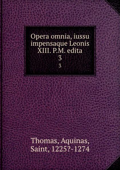 Thomas Aquinas Opera omnia, iussu impensaque Leonis XIII. P.M. edita. 3 thomas aquinas opera omnia iussu impensaque leonis xiii p m tomus 1