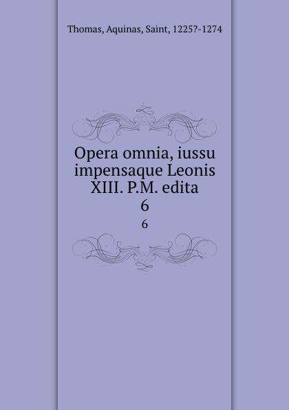 Thomas Aquinas Opera omnia, iussu impensaque Leonis XIII. P.M. edita. 6 thomas aquinas opera omnia iussu impensaque leonis xiii p m tomus 1