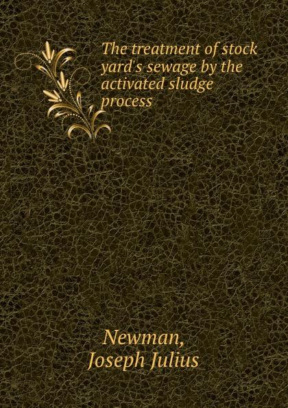 Joseph Julius Newman The treatment of stock yard.s sewage by the activated sludge process недорго, оригинальная цена