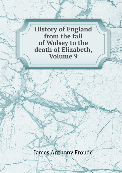 James Anthony Froude History of England from the fall of Wolsey to the death of Elizabeth, Volume 9 froude james anthony history of england from the fall of wolsey to the death of elizabeth vol iii