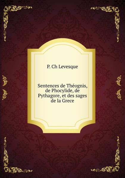 P. Ch. Levesque Sentences de Theognis, de Phocylide, de Pythagore, et des sages de la Grece