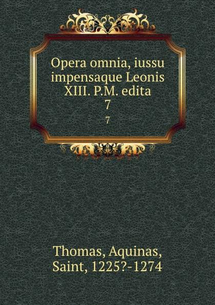 Thomas Aquinas Opera omnia, iussu impensaque Leonis XIII. P.M. edita. 7 thomas aquinas opera omnia iussu impensaque leonis xiii p m tomus 1
