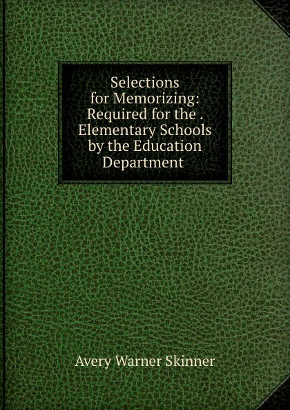 Avery Warner Skinner Selections for Memorizing: Required for the . Elementary Schools by the Education Department . unknown required poems for reading and memorizing