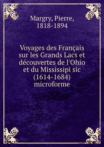 Pierre Margry Voyages des Francais sur les Grands Lacs et decouvertes de l.Ohio et du Mississipi sic (1614-1684) microforme