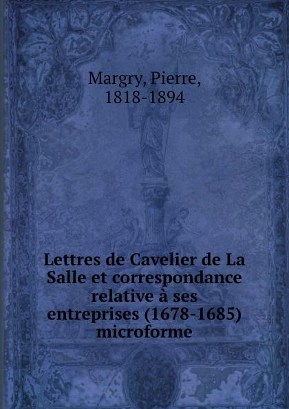 Pierre Margry Lettres de Cavelier de La Salle et correspondance relative a ses entreprises (1678-1685) microforme eugène guénin cavelier de la salle