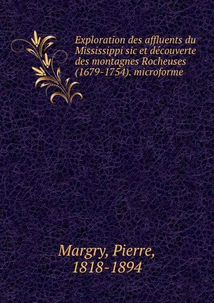 Pierre Margry Exploration des affluents du Mississippi sic et decouverte des montagnes Rocheuses (1679-1754). microforme pierre margry exploration des affluents du mississippi sic et decouverte des montagnes rocheuses 1679 1754 microforme
