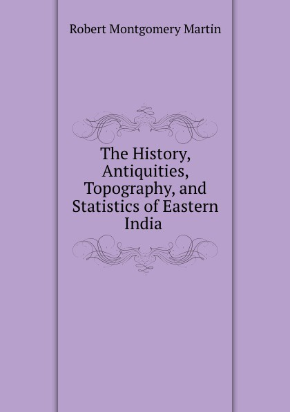 Robert Montgomery Martin The History, Antiquities, Topography, and Statistics of Eastern India . martin hurlimann india