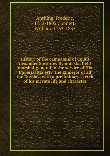 Frederic Anthing History of the campaigns of Count Alexander Suworow Rymnikski, field-marshal-general in the service of His Imperial Majesty, the Emperor of all the Russias; with a preliminary sketch of his private life and character цена и фото