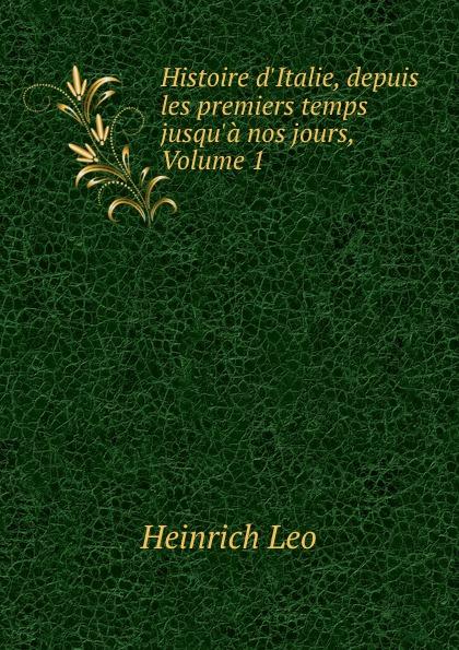 Heinrich Leo Histoire d.Italie, depuis les premiers temps jusqu.a nos jours, Volume 1