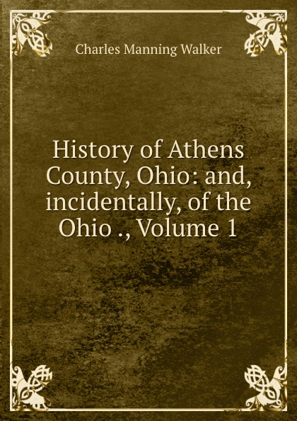 Charles Manning Walker History of Athens County, Ohio: and, incidentally, of the Ohio ., Volume 1