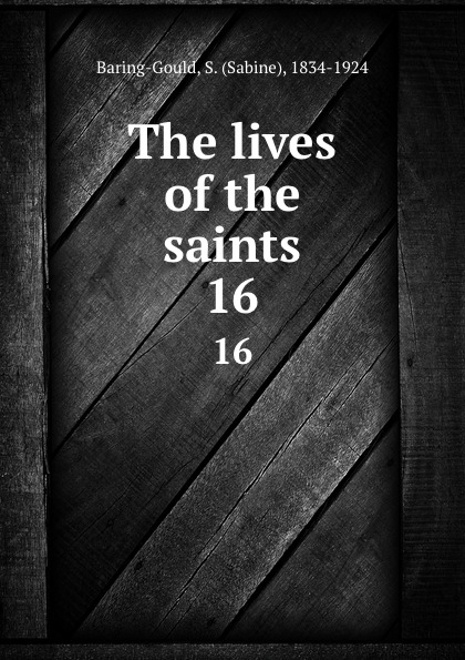 Sabine Baring-Gould The lives of the saints. 16 baring gould sabine freaks of fanaticism and other strange events