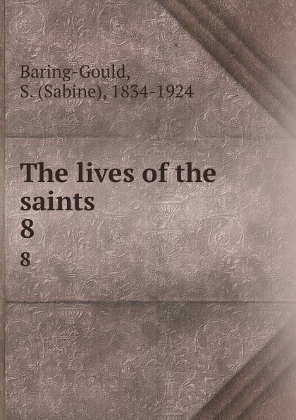 Sabine Baring-Gould The lives of the saints. 8 baring gould sabine freaks of fanaticism and other strange events