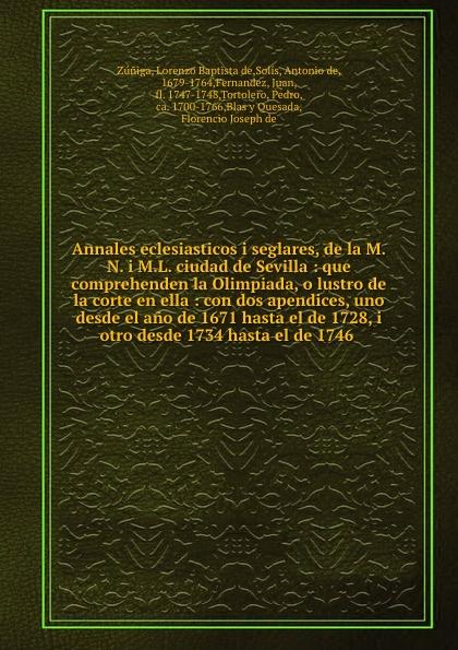 Lorenzo Baptista de Zúniga Annales eclesiasticos i seglares, de la M.N. i M.L. ciudad de Sevilla : que comprehenden la Olimpiada, o lustro de la corte en ella : con dos apendices, uno desde el ano de 1671 hasta el de 1728, i otro desde 1734 hasta el de 1746 el otro barrio