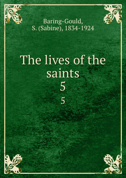 Sabine Baring-Gould The lives of the saints. 5 baring gould sabine freaks of fanaticism and other strange events