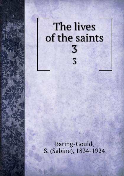 Sabine Baring-Gould The lives of the saints. 3 baring gould sabine freaks of fanaticism and other strange events