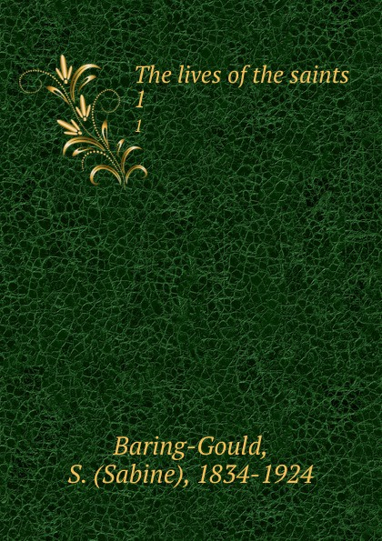 Sabine Baring-Gould The lives of the saints. 1 baring gould sabine freaks of fanaticism and other strange events