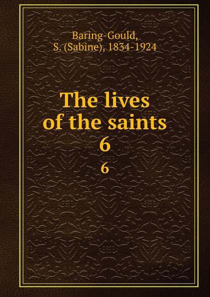 Sabine Baring-Gould The lives of the saints. 6 baring gould sabine freaks of fanaticism and other strange events