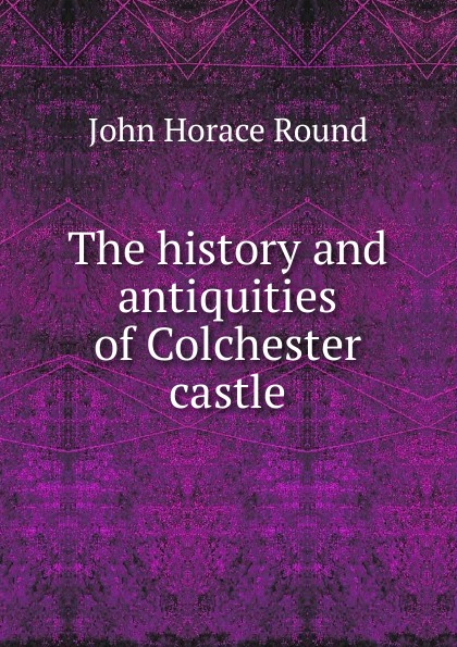 John Horace Round The history and antiquities of Colchester castle sc benham france history