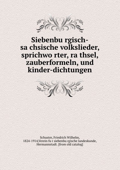Friedrich Wilhelm Schuster Siebenburgisch-sachsische volkslieder, sprichworter, rathsel, zauberformeln, und kinder-dichtungen verein für siebenbürgisch landeskunde siebenburgisch sachsische volkslieder sprichworter rathsel zauberformeln und kinder dichtungen