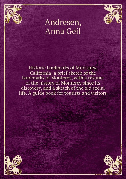 цены Anna Geil Andresen Historic landmarks of Monterey, California; a brief sketch of the landmarks of Monterey, with a resume of the history of Monterey since its discovery, and a sketch of the old social life. A guide book for tourists and visitors